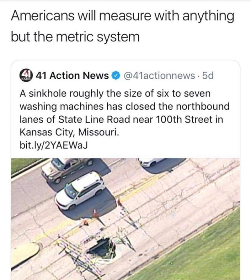 Text - Americans will measure with anything but the metric system 41 41 Action News @41actionnews 5d KSHB A sinkhole roughly the size of six to seven washing machines has closed the northbound lanes of State Line Road near 100th Street in Kansas City, Missouri. bit.ly/2YAEWaJ
