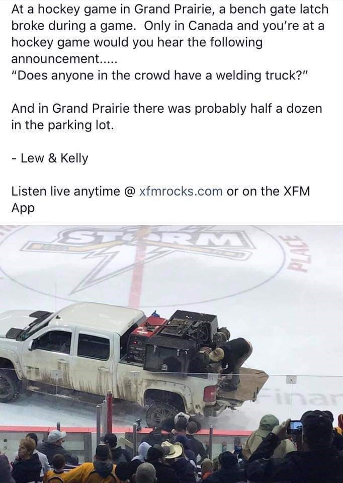 """Motor vehicle - At a hockey game in Grand Prairie, a bench gate latch broke during a game. Only in Canada and you're at a hockey game would you hear the following announcement.. """"Does anyone in the crowd have a welding truck?"""" And in Grand Prairie there was probably half a dozen in the parking lot. - Lew & Kelly Listen live anytime @xfmrocks.com or on the XFM App ST RM Finan"""