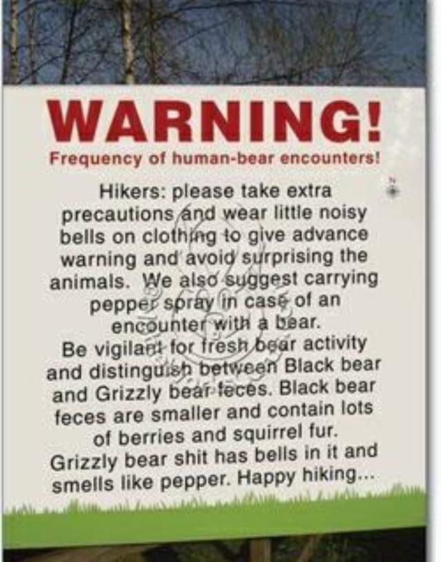 Text - WARNING! Frequency of human-bear encounters! Hikers: please take extra precautions ánd wear little noisy bells on clothing to give advance warning and avoid surprising the animals. We also suggest carrying pepper spray in case of an encounter with a bear. Be vigilant for tresh bear activity and distinguish between Black bear and Grizzly bear feces. Black bear feces are smaller and contain lots of berries and squirrel fur. Grizzly bear shit has bells in it and smells like pepper. Happy hik
