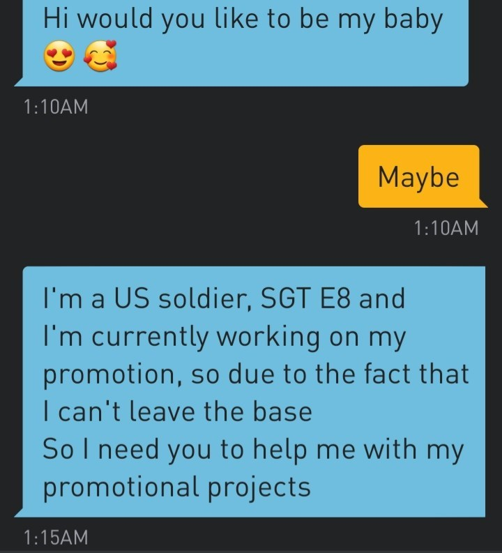 Text - Hi would you like to be my baby 1:10AM Maybe 1:10AM I'm a US soldier, SGT E8 and I'm currently working on my promotion, so due to the fact that I can't leave the base So I need you to help me with my promotional projects 1:15AM