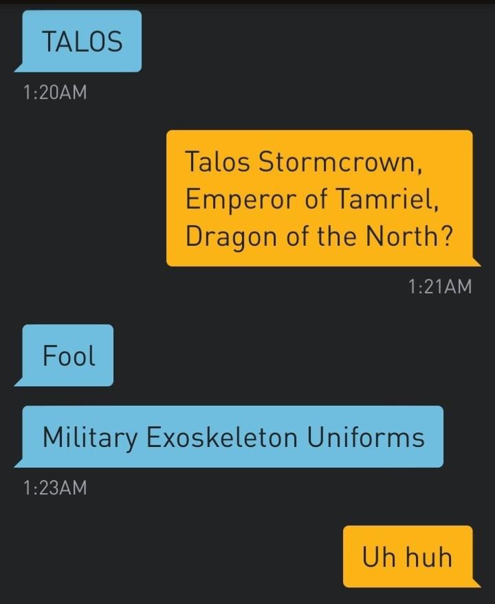 Text - TALOS 1:20AM Talos Stormcrown, Emperor of Tamriel, Dragon of the North? 1:21AM Fool Military Exoskeleton Uniforms 1:23AM