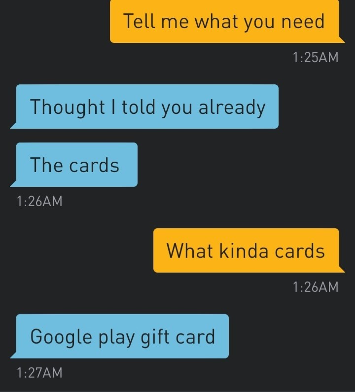 Text - Tell me what you need 1:25AM Thought I told you already The cards 1:26AM What kinda cards 1:26AM Google play gift card 1:27AM