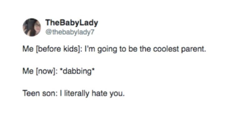 Text - TheBabyLady @thebabylady7 Me [before kids]: I'm going to be the coolest parent. Me [now]: *dabbing Teen son: I literally hate you.