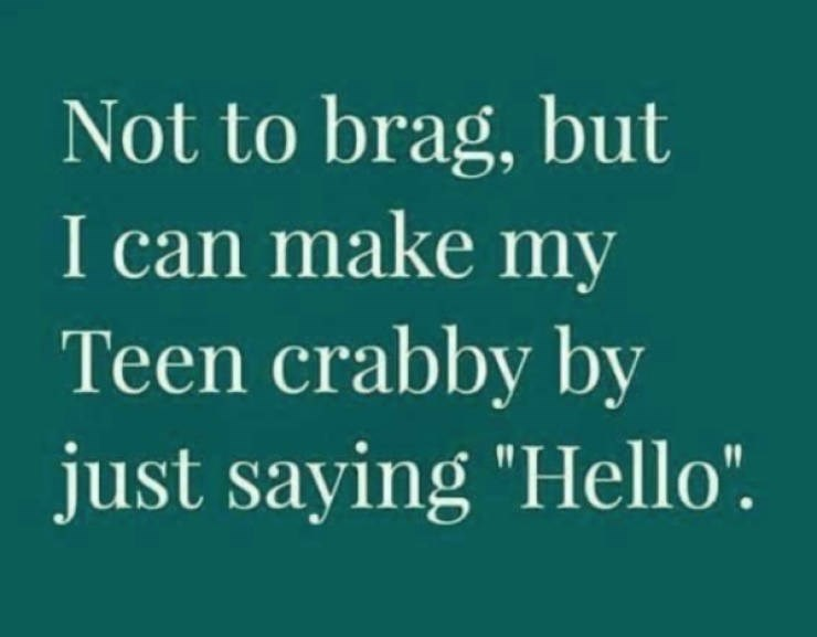 "Text - Not to brag, but I can make my Teen crabby by just saying ""Hello""."
