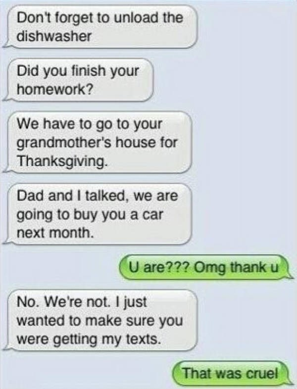 Text - Don't forget to unload the dishwasher Did you finish your homework? We have to go to your grandmother's house for Thanksgiving. Dad and I talked, we are going to buy you a car next month. U are??? Omg thank u No. We're not. I just wanted to make sure you were getting my texts. That was cruel