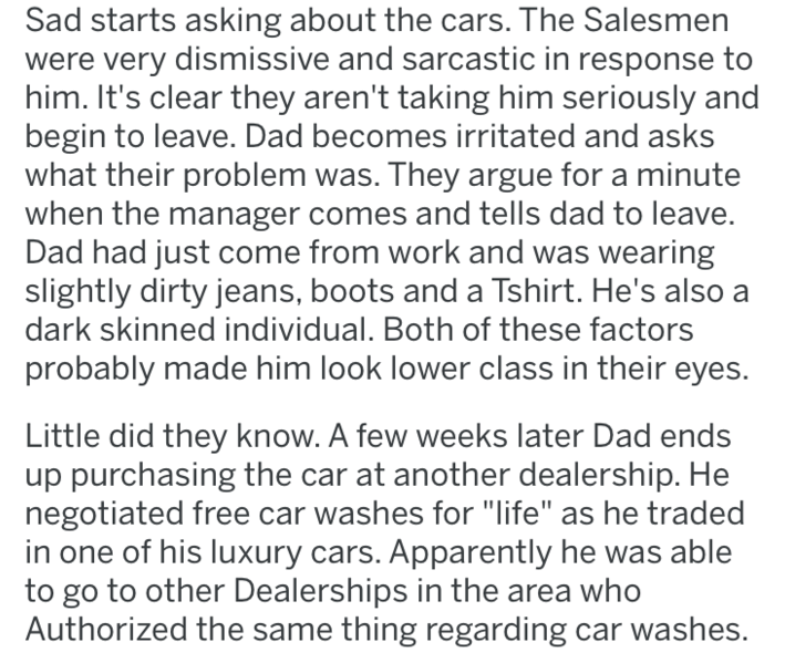 Text - Sad starts asking about the cars. The Salesmen were very dismissive and sarcastic in response to him. It's clear they aren't taking him seriously and begin to leave. Dad becomes irritated and asks what their problem was. They argue for a minute when the manager comes and tells dad to leave. Dad had just come from work and was wearing slightly dirty jeans, boots and a Tshirt. He's also a dark skinned individual. Both of these factors probably made him look lower class in their eyes. Little