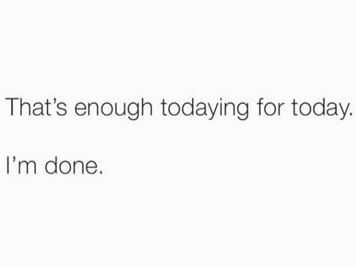 Text - That's enough todaying for today. I'm done.
