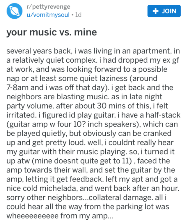 Text - r/pettyrevenge u/vomitmysoul 1d JOIN your music vs. mine several years back, i was living in an apartment, in a relatively quiet complex. i had dropped my ex gf at work, and was looking forward to a possible nap or at least some quiet laziness (around 7-8am and i was off that day). i get back and the neighbors are blasting music. as in late night party volume. after about 30 mins of this, i felt irritated. i figured id play guitar. i have a half-stack (guitar amp w four 10? inch speakers)