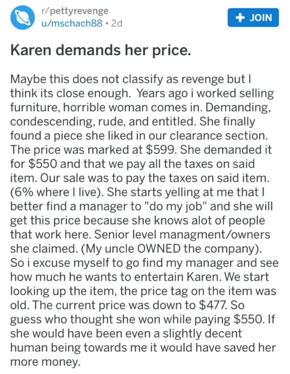 Text - r/pettyrevenge u/mschach88 2d JOIN Karen demands her price. Maybe this does not classify as revenge butI think its close enough. Years ago i worked selling furniture, horrible woman comes in. Demanding, condescending, rude, and entitled. She finally found a piece she liked in our clearance section The price was marked at $599. She demanded it for $550 and that we pay all the taxes on said item. Our sale was to pay the taxes on said item. (6% where I live). She starts yelling at me that I