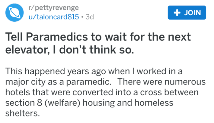 Text - r/pettyrevenge u/taloncard815 3d +JOIN Tell Paramedics to wait for the next elevator, I don't think so. This happened years ago when I worked in major city as a paramedic. There were numerous hotels that were converted into a cross between section 8 (welfare) housing and homeless shelters.