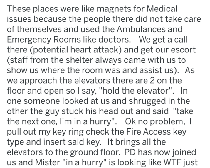 "Text - These places were like magnets for Medical issues because the people there did not take of themselves and used the Ambulances and Emergency Rooms like doctors. We get a call there (potential heart attack) and get our escort (staff from the shelter always came with us to show us where the room was and assist us). As we approach the elevators there are 2 on the floor and open so I say, ""hold the elevator"". In one someone looked at us and shrugged in the other the guy stuck his head out and"