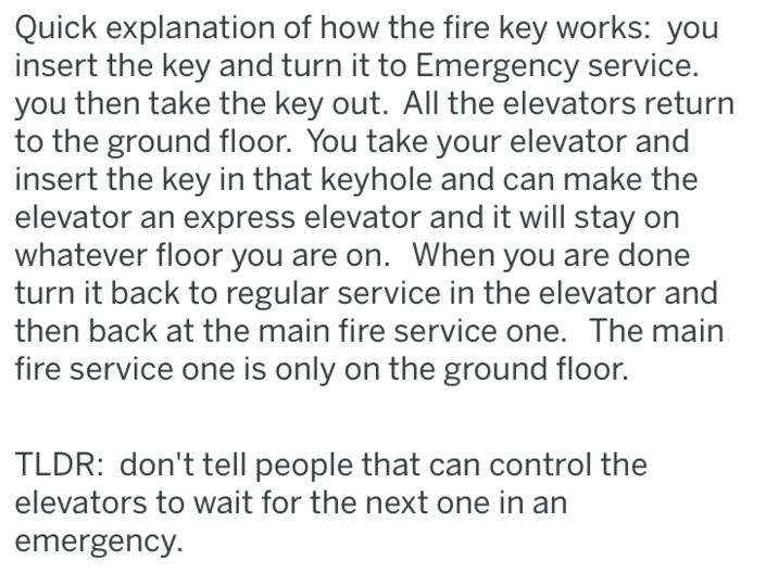 Text - Quick explanation of how the fire key works: you insert the key and turn it to Emergency service you then take the key out. All the elevators return to the ground floor. You take your elevator and insert the key in that keyhole and can make the elevator an express elevator and it will stay on whatever floor you are on. When you are done turn it back to regular service in the elevator and then back at the main fire service one. The main fire service one is only on the ground floor. TLDR: d