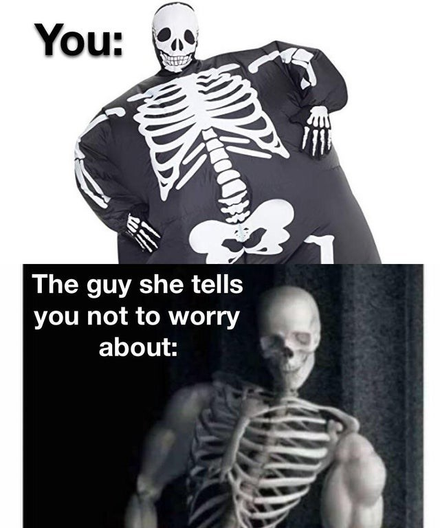 Skeleton - You: The guy she tells you not to worry about: