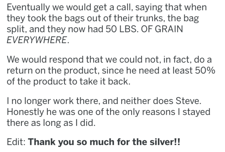 Text - Eventually we would get a call, saying that when they took the bags out of their trunks, the bag split, and they now had 50 LBS. OF GRAIN EVERYWHERE. We would respond that we could not, in fact, do a return on the product, since he need at least 50% of the product to take it back. Ino longer work there, and neither does Steve. Honestly he was one of the only reasons I stayed there as long as I did. Edit: Thank you so much for the silver!!