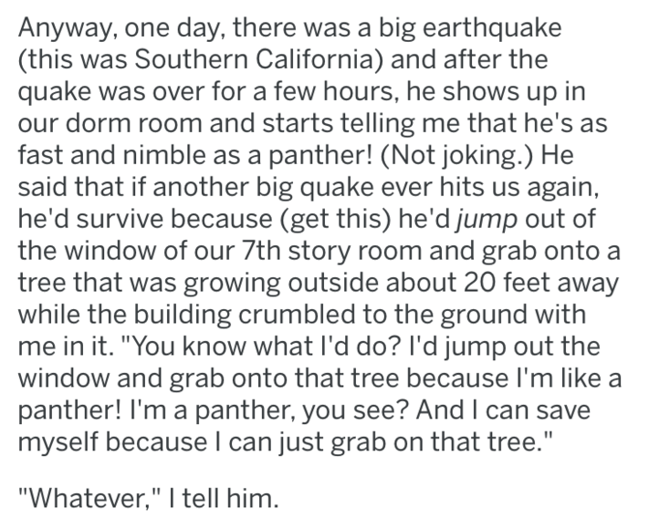 "Text - Anyway, one day, there was a big earthquake (this was Southern California) and after the quake was over for a few hours, he shows up in our dorm room and starts telling me that he's as fast and nimble as a panther! (Not joking.) He said that if another big quake ever hits us again, he'd survive because (get this) he'd jump out of the window of our 7th story room and grab onto a tree that was growing outside about 20 feet away while the building crumbled to the ground with me in it. ""You k"