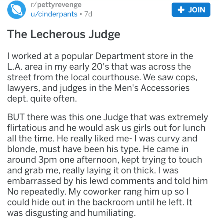 Text - r/pettyrevenge + JOIN u/cinderpants 7d The Lecherous Judge I worked at a popular Department store in the L.A. area in my early 20's that was across the street from the local courthouse. We saw cops, lawyers, and judges in the Men's Accessories dept. quite often. BUT there was this one Judge that was extremely flirtatious and he would ask us girls out for lunch all the time. He really liked me- I was curvy and blonde, must have been his type. He came in around 3pm one afternoon, kept tryin