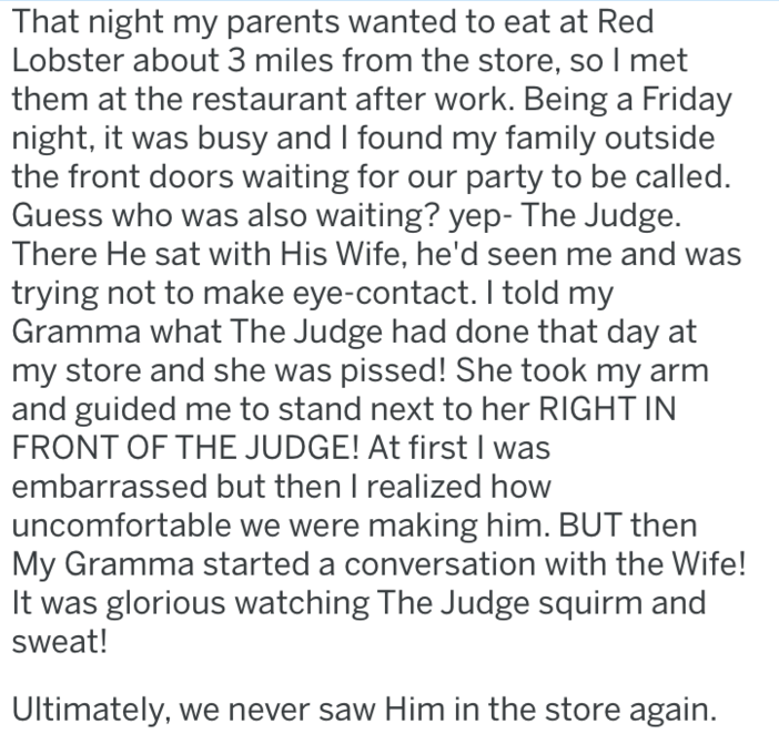 Text - That night my parents wanted to eat at Red Lobster about 3 miles from the store, so I met them at the restaurant after work. Being a Friday night, it was busy and I found my family outside the front doors waiting for our party to be called. Guess who was also waiting? yep- The Judge. There He sat with His Wife, he'd seen me and was trying not to make eye-contact. I told my Gramma what The Judge had done that day at my store and she was pissed! She took my arm and guided me to stand next t
