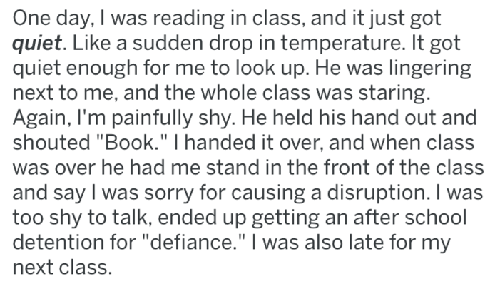 "Text - One day, I was reading in class, and it just got quiet. Like a sudden drop in temperature. It got quiet enough for me to look up. He was lingering next to me, and the whole class was staring. Again, I'm painfully shy. He held his hand out and shouted ""Book."" I handed it over, and when class was over he had me stand in the front of the class and say I was sorry for causing a disruption. I was too shy to talk, ended up getting an after school detention for ""defiance."" I was also late for my"