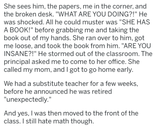 """Text - She sees him, the papers, me in the corner, and the broken desk. """"WHAT ARE YOU DOING?!"""" He was shocked. All he could muster was """"SHE HAS A BOOK!"""" before grabbing me and taking the book out of my hands. She ran over to him, got me loose, and took the book from him. """"ARE YOU INSANE?!"""" He stormed out of the classroom.The principal asked me to come to her office. She called my mom, and I got to go home early. We had a substitute teacher for a few weeks, before he announced he was retired """"une"""