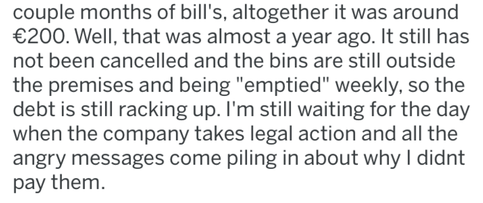 """Text - couple months of bill's, altogether it was around €200. Well, that was almost a year ago. It still has not been cancelled and the bins are still outside the premises and being """"emptied"""" weekly, so the debt is still racking up. I'm still waiting for the day when the company takes legal action and all the angry messages come piling in about why I didnt pay them"""