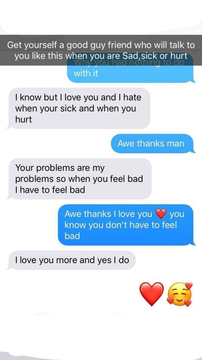 Text - Get yourself a good guy friend who will talk to you like this when you are Sad,sick or hurt Why you with it tng to co I know but I love you and I hate when your sick and when you hurt Awe thanks man Your problems are my problems so when you feel bad I have to feel bad Awe thanks I love you know you don't have to feel bad you I love you more and yes I do