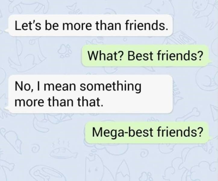 Text - Let's be more than friends. What? Best friends? No, I mean something more than that Mega-best friends?