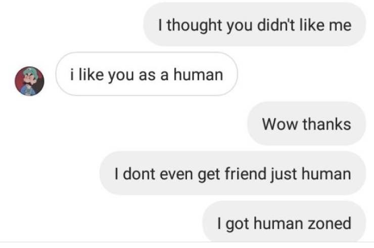 Text - I thought you didn't like me i like you as a human Wow thanks I dont even get friend just human I got human zoned