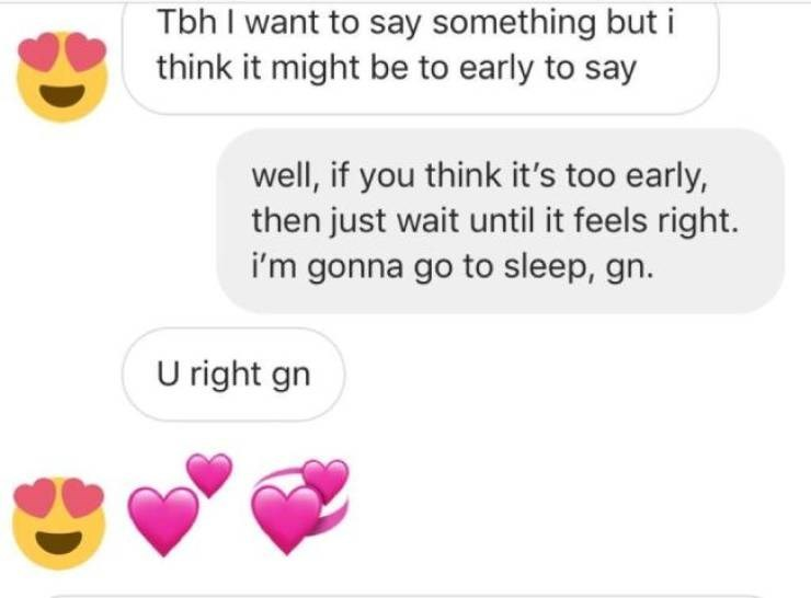 Text - Tbh I want to say something but i think it might be to early to say well, if you think it's too early, then just wait until it feels right. i'm gonna go to sleep, gn. U right gn