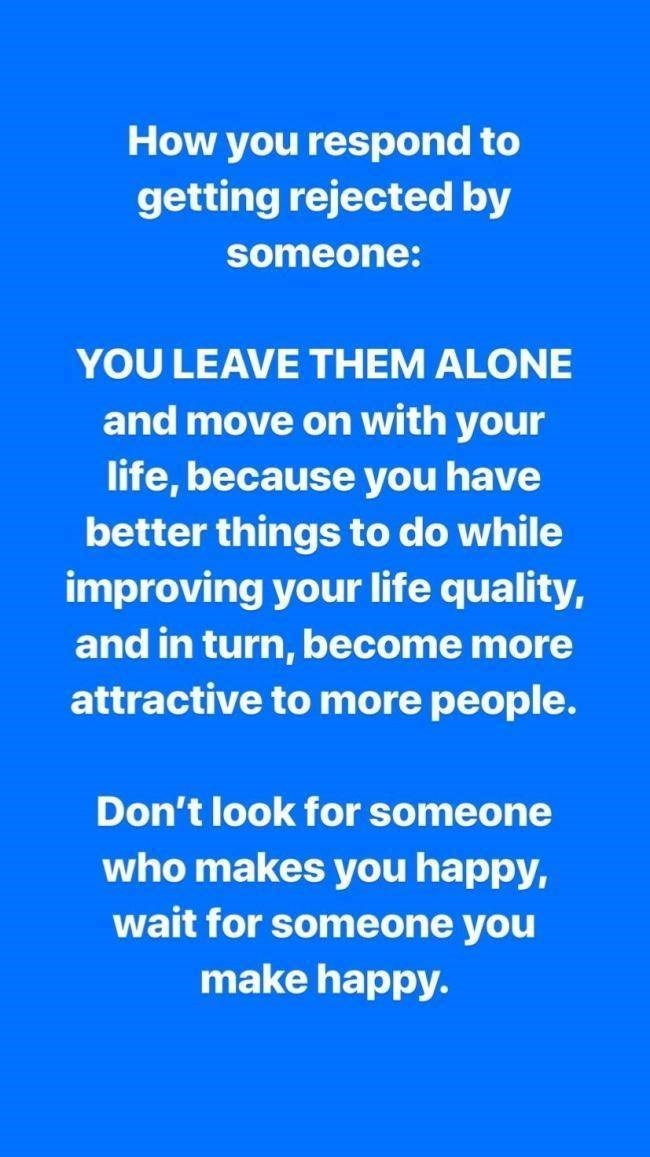 Text - How you respond to getting rejected by someone: YOU LEAVE THEM ALONE and move on with your life, because you have better things to do while improving your life quality, and in turn, become more attractive to more people. Don't look for someone who makes you happy, wait for someone you make happy.