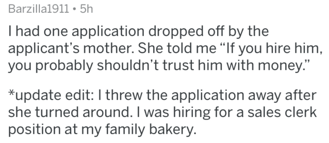 "Text - Barzilla1911 5h had one application dropped off by the applicant's mother. She told me ""If you hire him, you probably shouldn't trust him with money."" *update edit: I threw the application away after she turned around. I was hiring for a sales clerk position at my family bakery."