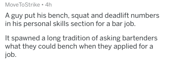 Text - Move ToStrike 4h A guy put his bench, squat and deadlift numbers in his personal skills section for a bar job. It spawned a long tradition of asking bartenders what they could bench when they applied for a job.