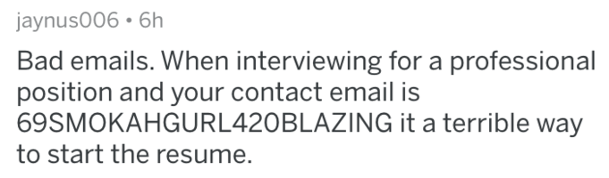Text - jaynus006 6h Bad emails. When interviewing for a professional position and your contact email is 69SMOKAHGURL420BLAZING it a terrible way to start the resume.