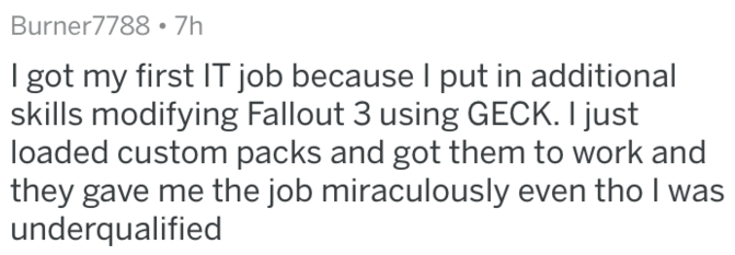 Text - Burner7788 7h got my first IT job because I put in additional skills modifying Fallout 3 using GECK. I just loaded custom packs and got them to work and they gave me the job miraculously even tho I was underqualified