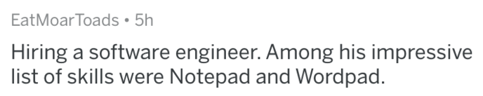 Text - EatMoarToads 5h Hiring a software engineer. Among his impressive list of skills were Notepad and Wordpad.