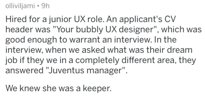 "Text - olliviljami 9h Hired for a junior UX role. An applicant's CV header was ""Your bubbly UX designer"", which was good enough to warrant an interview. In the interview, when we asked what was their dream job if they we in a completely different area, they answered ""Juventus manager"" We knew she was a keeper."