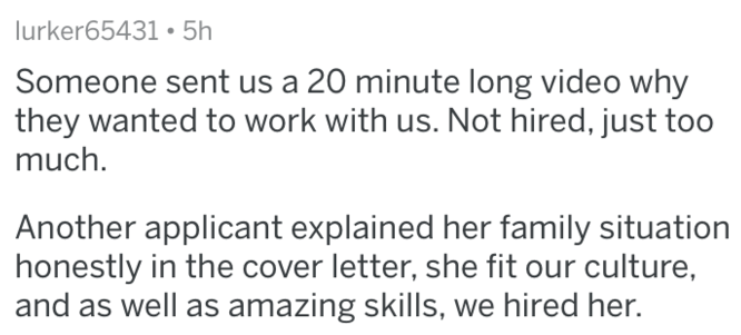 Text - lurker65431 5h Someone sent us a 20 minute long video why they wanted to work with us. Not hired, just too much. Another applicant explained her family situation honestly in the cover letter, she fit our culture, and as well as amazing skills, we hired her.