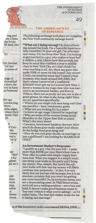"""Text - THE INDEPENDENT ON SUNDAY 14 OCTOBER 2007 49 THE AMERICAN WAY OF ROMANCE The following exchange took place on Craigslist, the New York community message board: ong and ity, China the bride 3ft 6ins, she """"What am I doing wrong? I'm tired of beat- ing around the bush. I'm a beautiful (spectacu- larly beautiful) 25-year-old girl. I'm articulate and classy. I'm not from New York. I'm looking to get married to a guy who makes at least half a million a year. I know how that sounds, but keep in"""