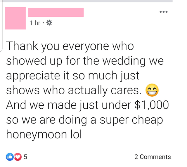 Text - 1 hr Thank you everyone who showed up for the wedding we appreciate it so much just shows who actually cares. And we made just under $1,000 so we are doing a super cheap honeymoon lol 5 2 Comments