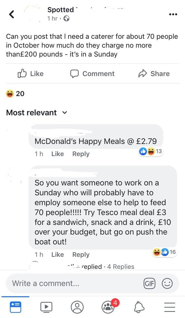 Text - Spotted 1 hr Can you post that I need a caterer for about 70 people in October how much do they charge no more than£200 pounds it's in a Sunday - Like Share Comment 20 Most relevant McDonald's Happy Meals @ £2.79 13 Reply 1 h Like So you want someone to work on a Sunday who will probably have to employ someone else to help to feed 70 people!!!!! Try Tesco meal deal £3 for a sandwich, snack and a drink, £10 over your budget, but go on push the boat out! 16 Like Reply 1 h - replied 4 Replie