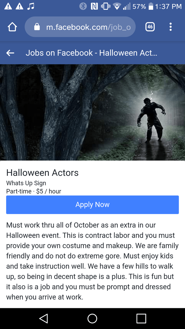 Text - ΑΑΙ 57% 1:37 PM m.facebook.com/job_o 46 Jobs on Facebook - Halloween Act... Halloween Actors Whats Up Sign Part-time $5/ hour Apply Now Must work thru all of October as an extra in our Halloween event. This is contract labor and you must provide your own costume and makeup. We are family friendly and do not do extreme gore. Must enjoy kids and take instruction well. We have a few hills to walk being in decent shape is a plus. This is fun but it also is a job and you must be prompt and dre