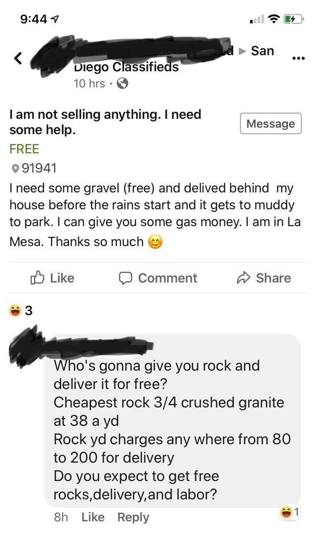 Text - 9:44 San Diego Classifieds 10 hrs I am not selling anything. I need some help. Message FREE 91941 I need some gravel (free) and delived behind my house before the rains start and it gets to muddy to park. I can give you some gas money. I am in La Mesa. Thanks so much Like Share Comment 3 Who's gonna give you rock and deliver it for free? Cheapest rock 3/4 crushed granite at 38 a yd Rock yd charges any where from 80 to 200 for delivery Do you expect to get free rocks,delivery,and labor? 8h
