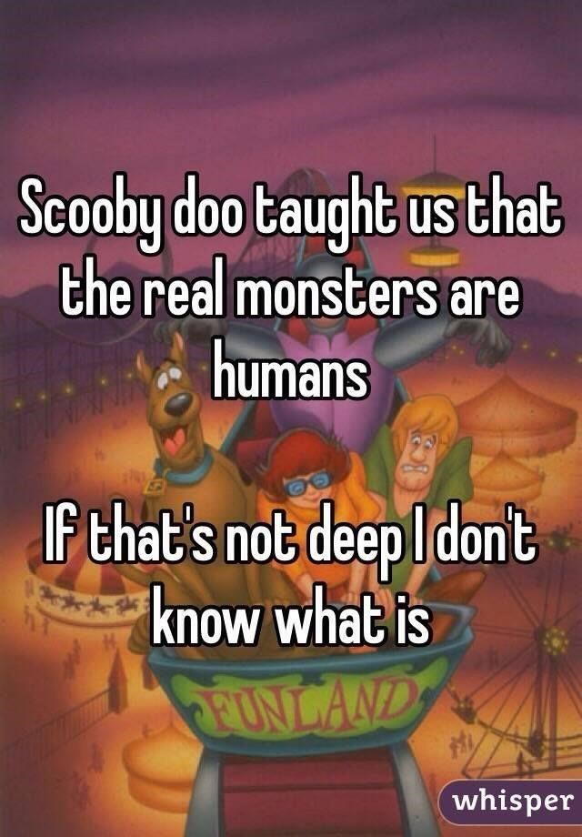 Text - Scooby doo taught us that the real monsters are humans If that's not deep l dont know what is EUNLAND whisper