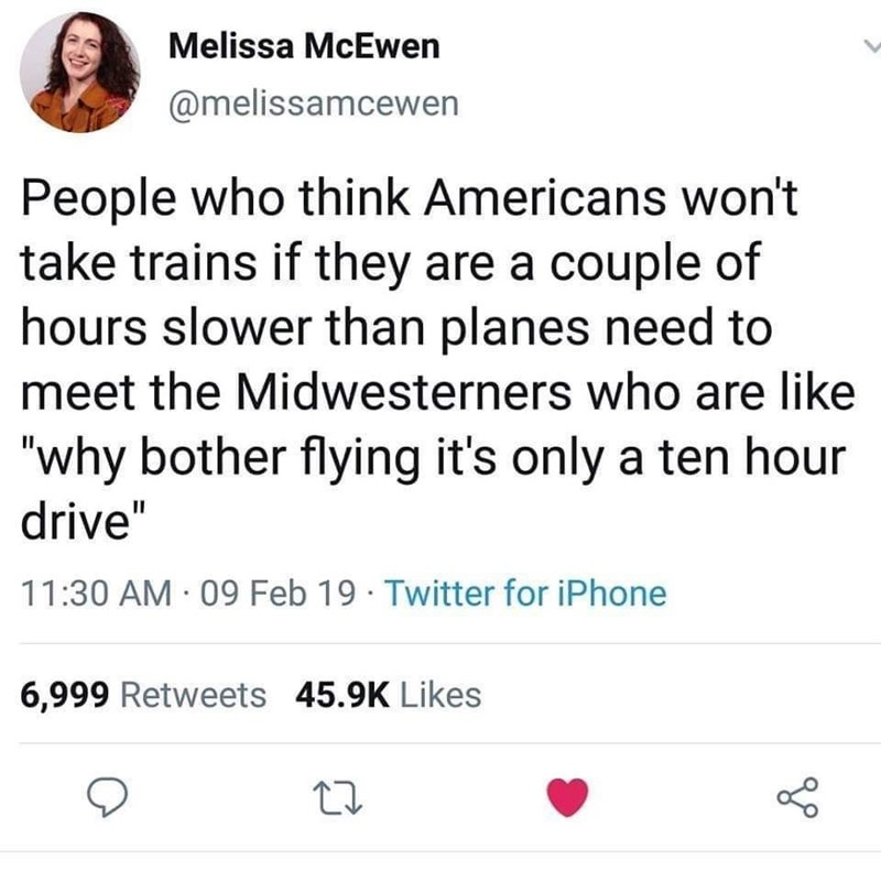 "Text - Melissa McEwen @melissamcewen People who think Americans won't take trains if they are a couple of hours slower than planes need to meet the Midwesterners who are like ""why bother flying it's only a ten hour drive"" 11:30 AM 09 Feb 19 Twitter for iPhone 6,999 Retweets 45.9K Likes"