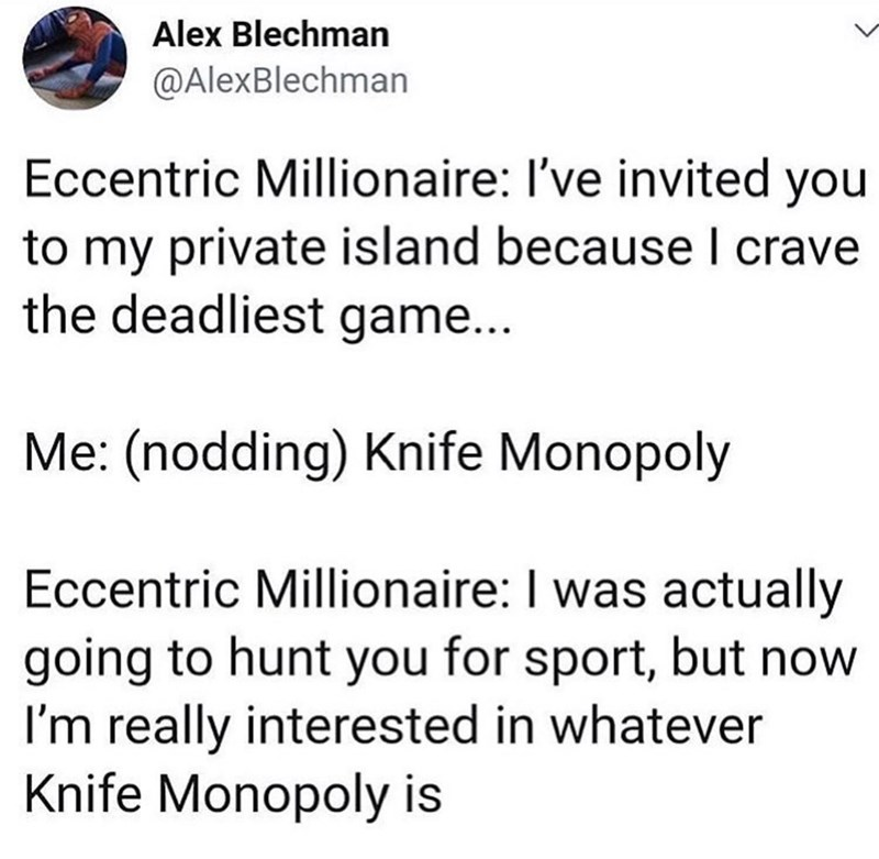 Text - Alex Blechman @AlexBlechman Eccentric Millionaire: I've invited yo to my private island because I crave the deadliest game... Me: (nodding) Knife Monopoly Eccentric Millionaire: I was actually going to hunt you for sport, but now I'm really interested in whatever Knife Monopoly is