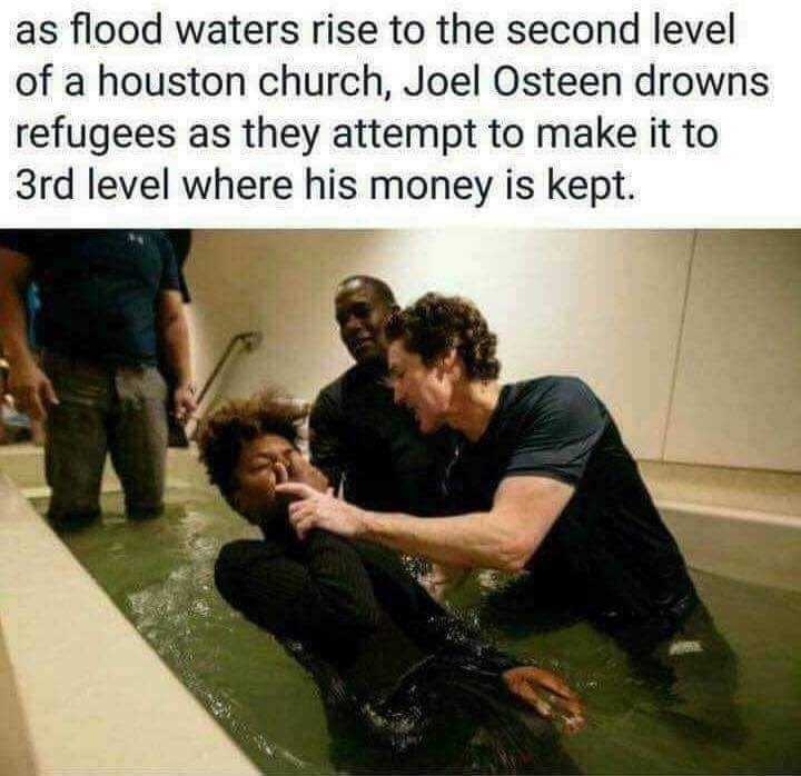 Photo caption - as flood waters rise to the second level of a houston church, Joel Osteen drowns refugees as they attempt to make it to 3rd level where his money is kept.