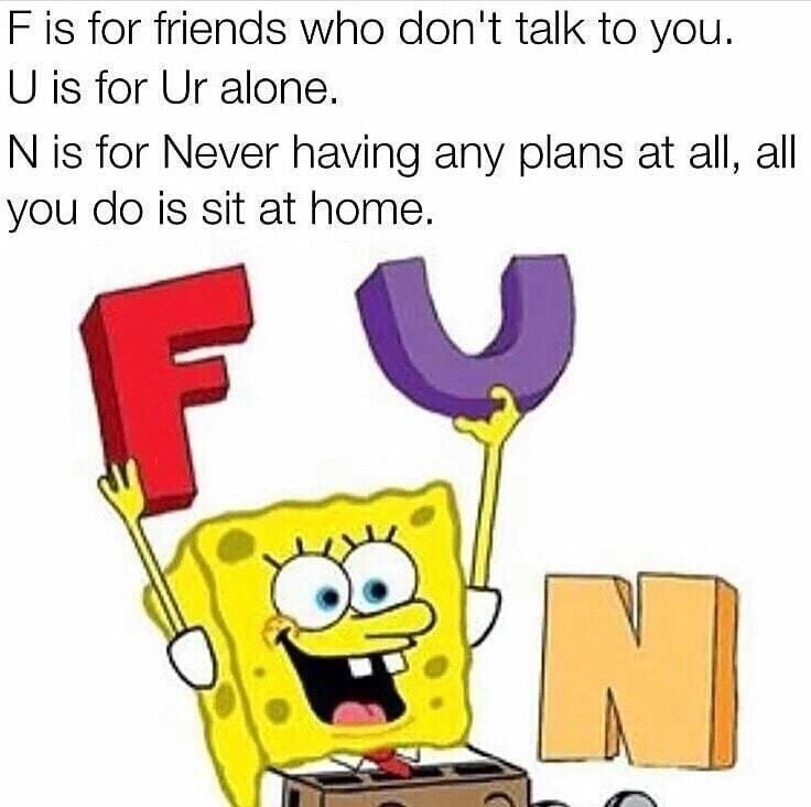Text - F is for friends who don't talk to you. U is for Ur alone. N is for Never having any plans at all, all you do is sit at home.