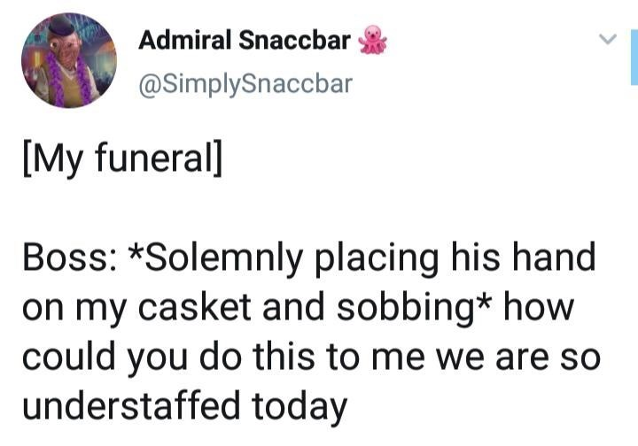 Text - Admiral Snaccbar @SimplySnaccbar [My funeral] Boss: *Solemnly placing his hand on my casket and sobbing* how could you do this to me we are so understaffed today