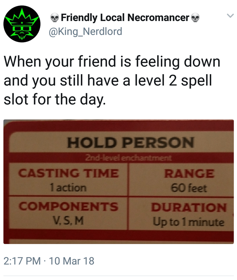 Text - Friendly Local Necromancer @King_Nerdlord When your friend is feeling down and you still have a level 2 spell slot for the day. HOLD PERSON 2nd-level enchantment CASTING TIME RANGE 1 action 60 feet COMPONENTS DURATION V.S.M Up to 1 minute 2:17 PM 10 Mar 18