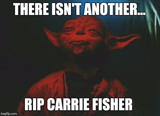 Photo caption - THERE ISN'T ANOTHER... RIP CARRIE FISHER imgflip.com