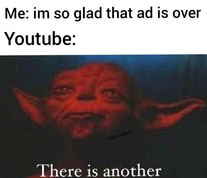 Text - Me: im so glad that ad is over Youtube: u/pizzaablob There is another